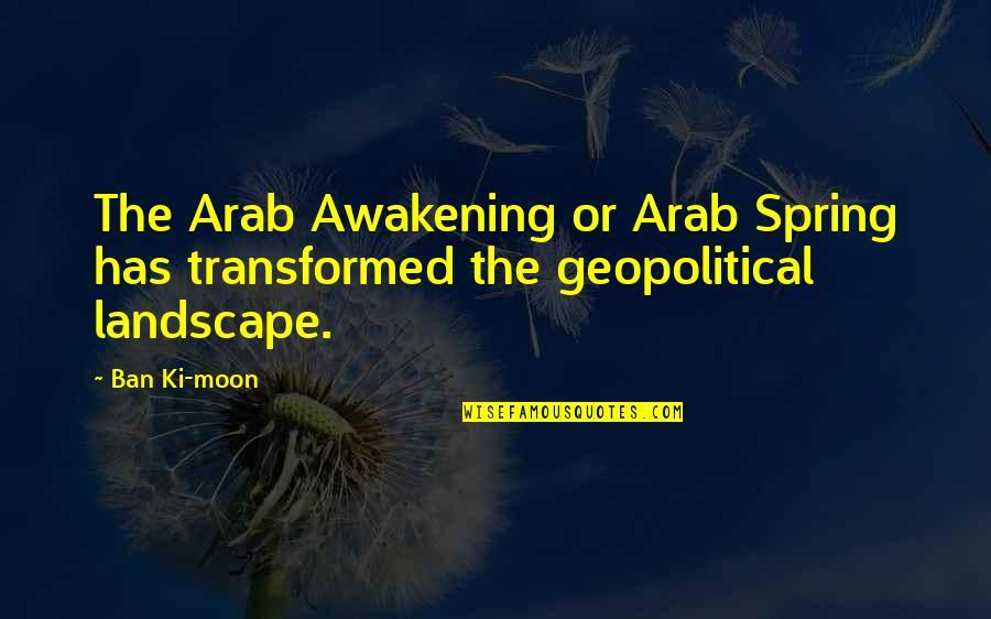 Geopolitical Quotes By Ban Ki-moon: The Arab Awakening or Arab Spring has transformed