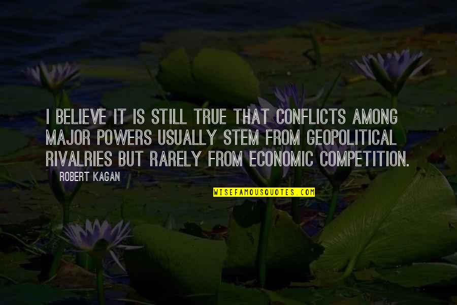 Geopolitical Quotes By Robert Kagan: I believe it is still true that conflicts