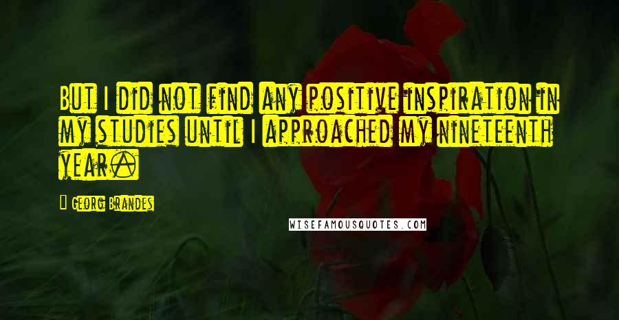 Georg Brandes quotes: But I did not find any positive inspiration in my studies until I approached my nineteenth year.