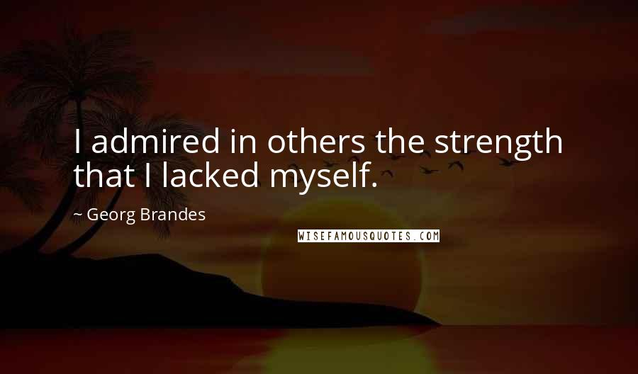 Georg Brandes quotes: I admired in others the strength that I lacked myself.