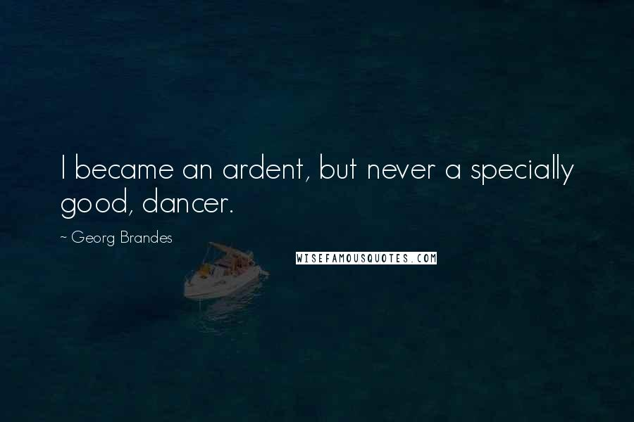 Georg Brandes quotes: I became an ardent, but never a specially good, dancer.