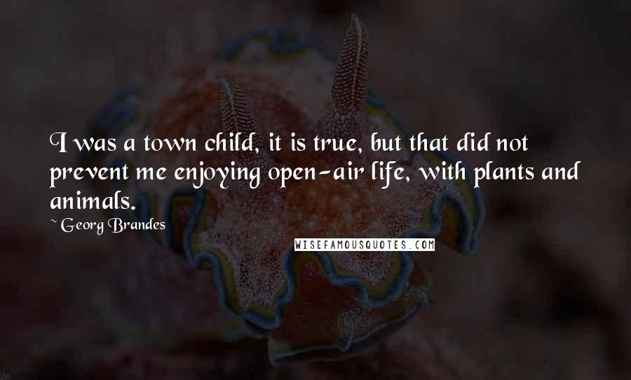 Georg Brandes quotes: I was a town child, it is true, but that did not prevent me enjoying open-air life, with plants and animals.