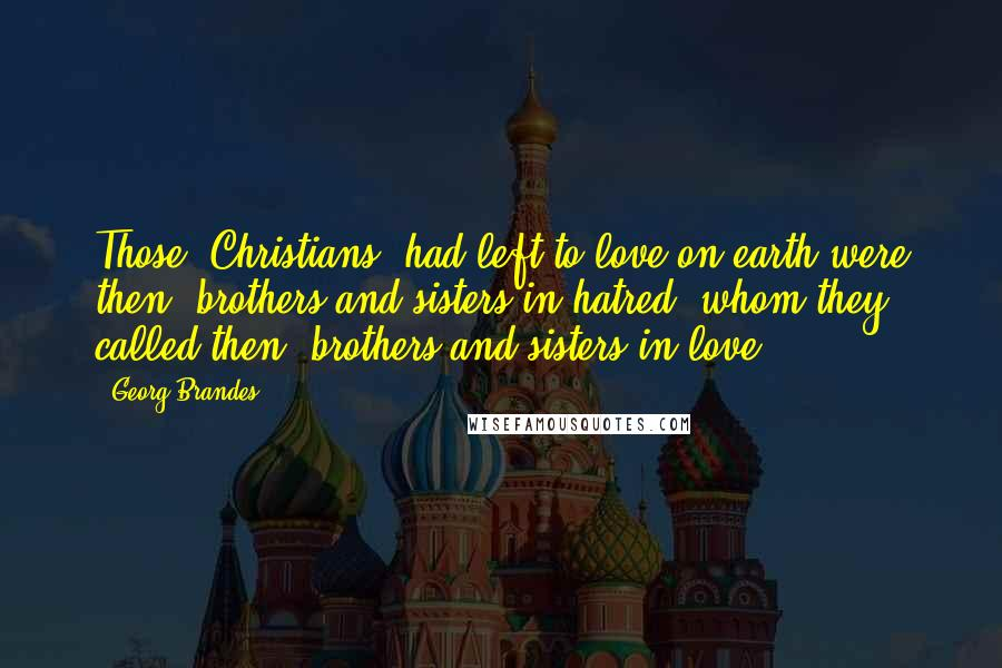 Georg Brandes quotes: Those [Christians] had left to love on earth were then: brothers and sisters in hatred, whom they called then: brothers and sisters in love.
