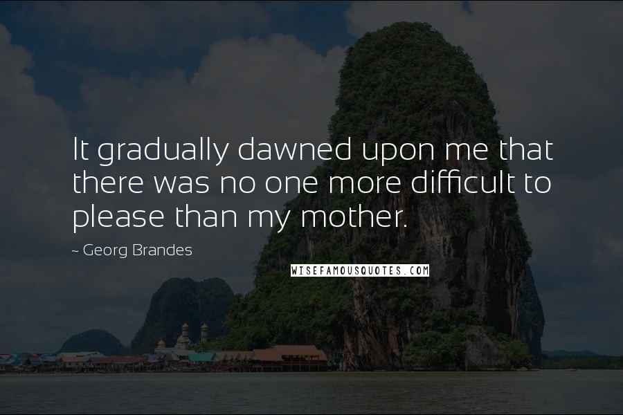 Georg Brandes quotes: It gradually dawned upon me that there was no one more difficult to please than my mother.