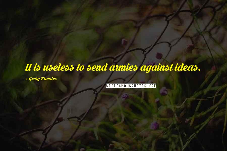 Georg Brandes quotes: It is useless to send armies against ideas.