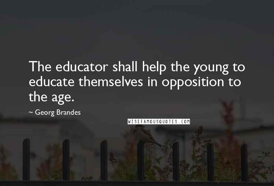 Georg Brandes quotes: The educator shall help the young to educate themselves in opposition to the age.