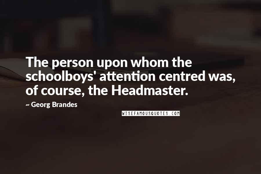 Georg Brandes quotes: The person upon whom the schoolboys' attention centred was, of course, the Headmaster.