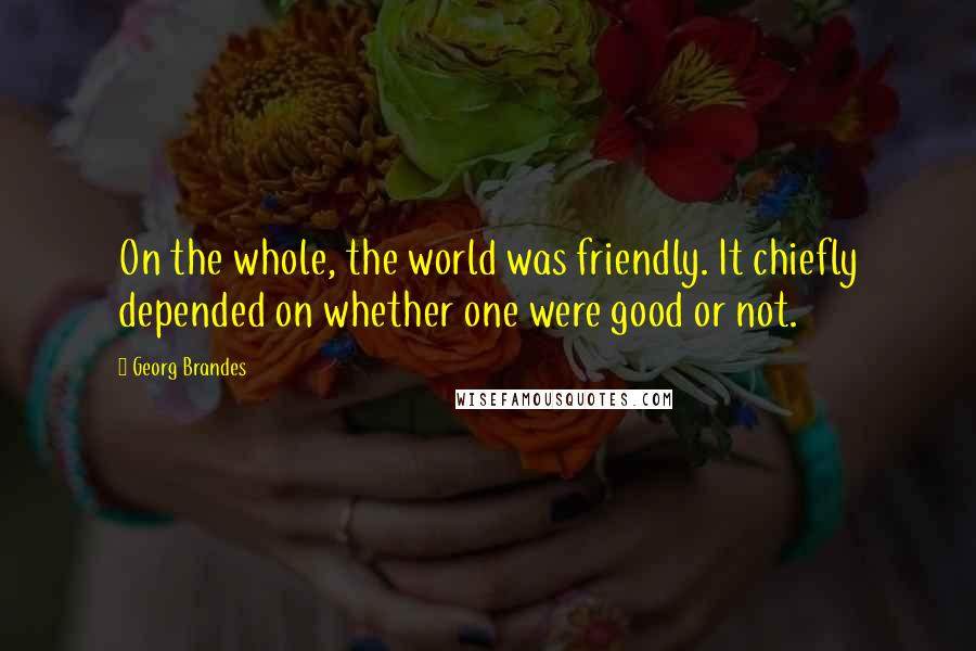 Georg Brandes quotes: On the whole, the world was friendly. It chiefly depended on whether one were good or not.