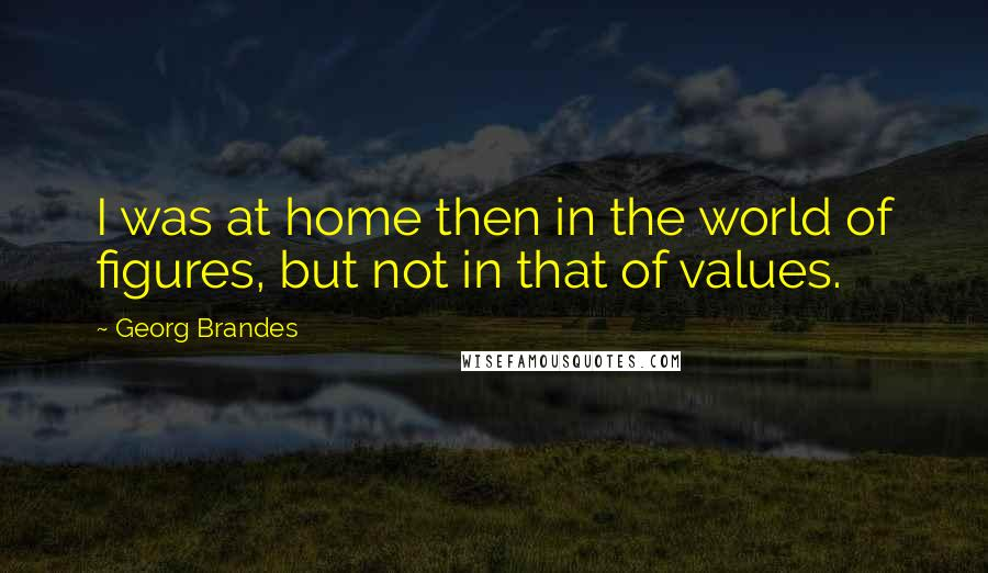 Georg Brandes quotes: I was at home then in the world of figures, but not in that of values.