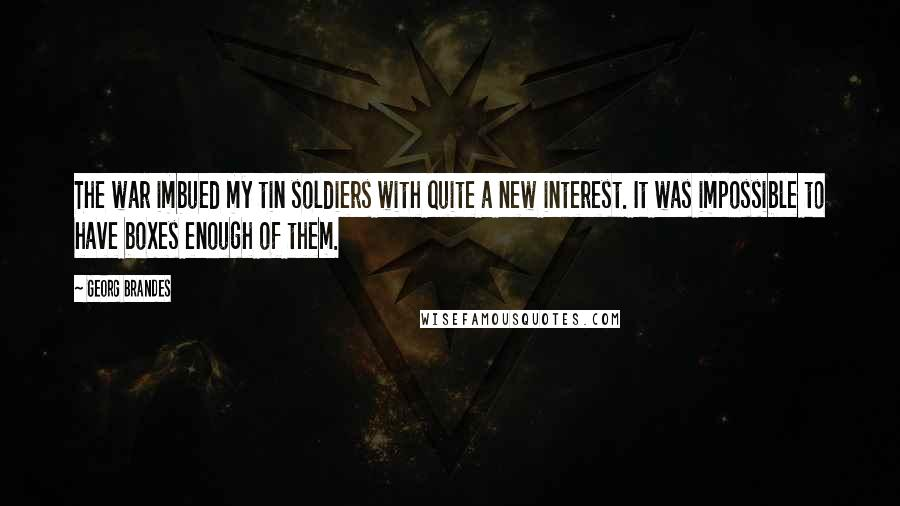 Georg Brandes quotes: The war imbued my tin soldiers with quite a new interest. It was impossible to have boxes enough of them.