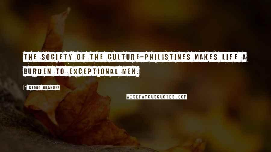 Georg Brandes quotes: The society of the Culture-Philistines makes life a burden to exceptional men.