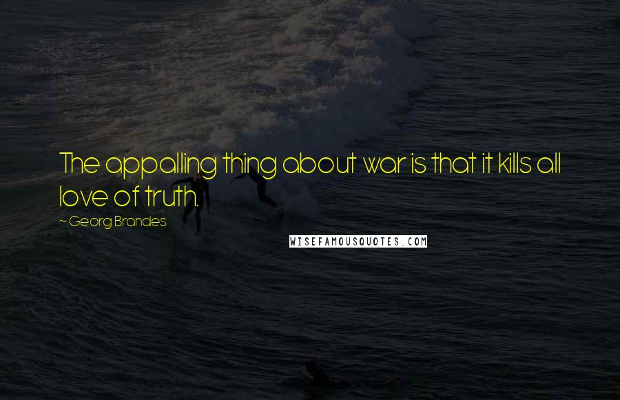 Georg Brandes quotes: The appalling thing about war is that it kills all love of truth.
