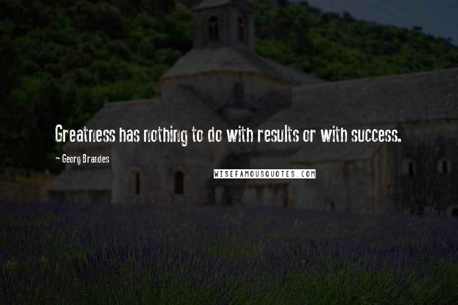 Georg Brandes quotes: Greatness has nothing to do with results or with success.
