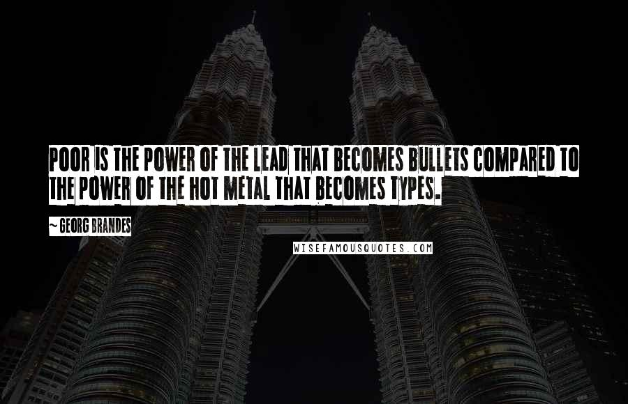 Georg Brandes quotes: Poor is the power of the lead that becomes bullets compared to the power of the hot metal that becomes types.