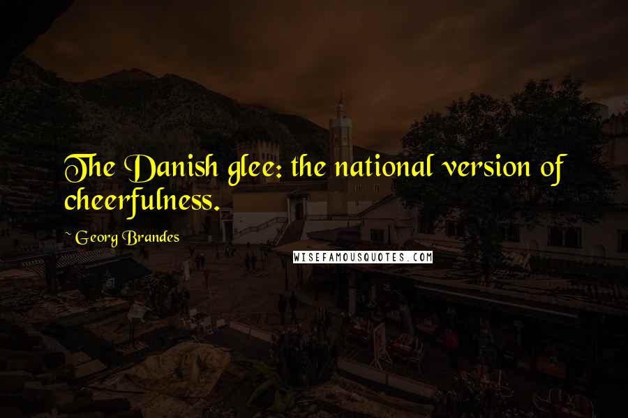 Georg Brandes quotes: The Danish glee: the national version of cheerfulness.
