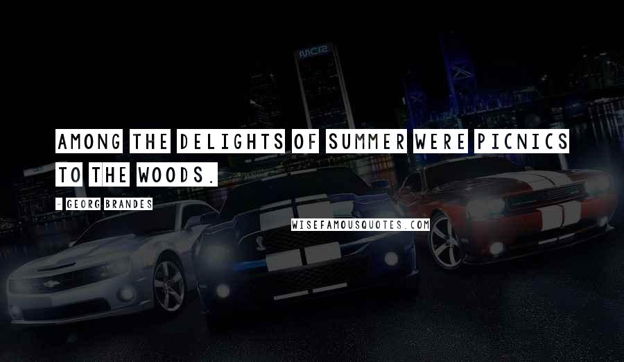 Georg Brandes quotes: Among the delights of Summer were picnics to the woods.