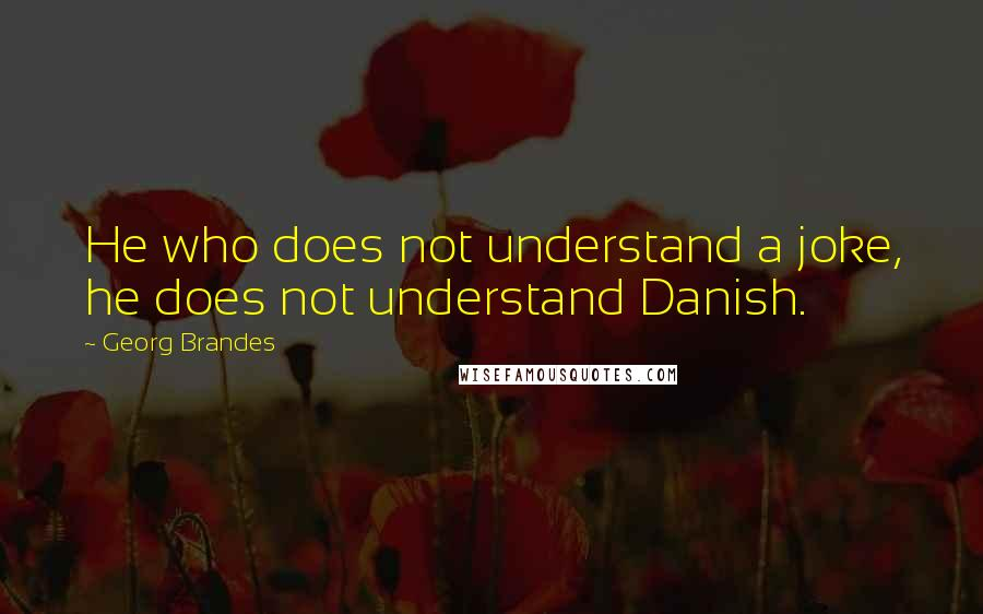 Georg Brandes quotes: He who does not understand a joke, he does not understand Danish.