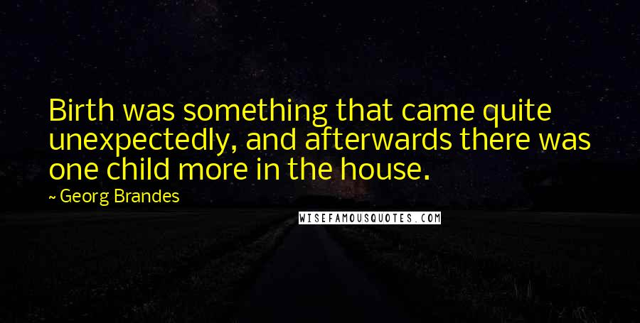 Georg Brandes quotes: Birth was something that came quite unexpectedly, and afterwards there was one child more in the house.