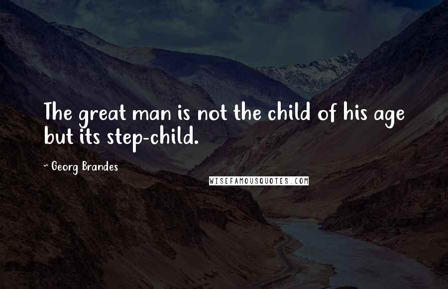 Georg Brandes quotes: The great man is not the child of his age but its step-child.