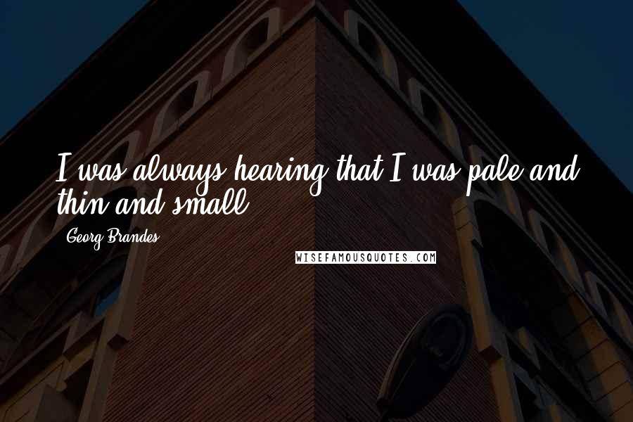 Georg Brandes quotes: I was always hearing that I was pale and thin and small.