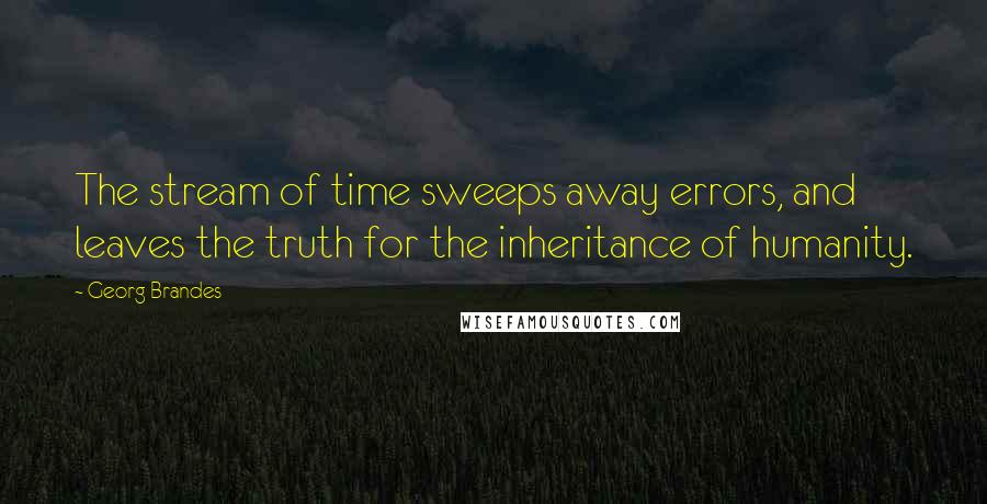 Georg Brandes quotes: The stream of time sweeps away errors, and leaves the truth for the inheritance of humanity.