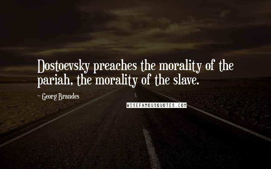 Georg Brandes quotes: Dostoevsky preaches the morality of the pariah, the morality of the slave.