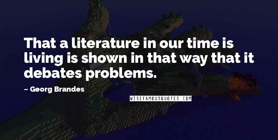Georg Brandes quotes: That a literature in our time is living is shown in that way that it debates problems.