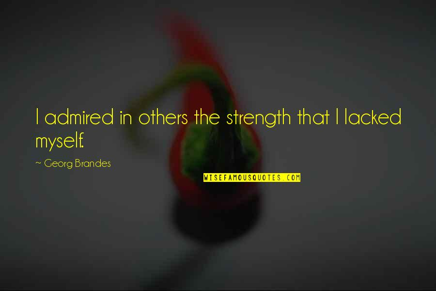Georg Brandes Quotes By Georg Brandes: I admired in others the strength that I
