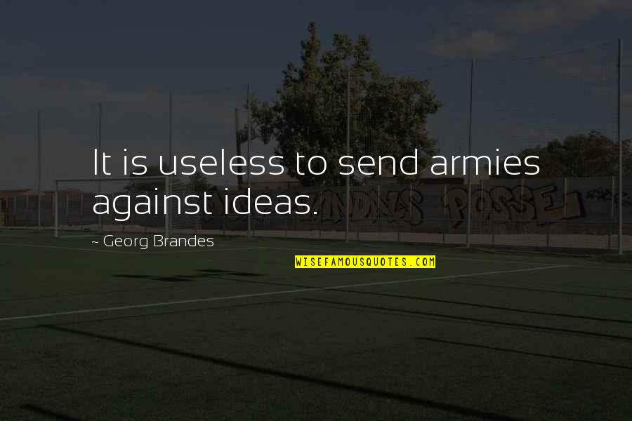 Georg Brandes Quotes By Georg Brandes: It is useless to send armies against ideas.