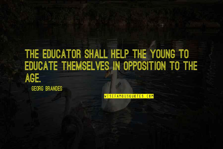 Georg Brandes Quotes By Georg Brandes: The educator shall help the young to educate