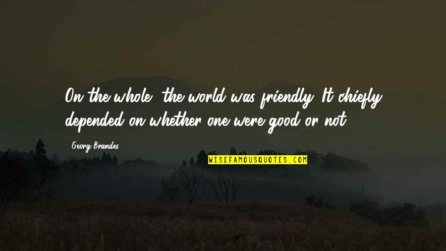 Georg Brandes Quotes By Georg Brandes: On the whole, the world was friendly. It