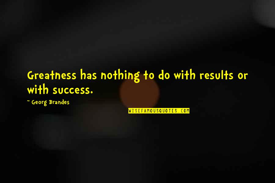 Georg Brandes Quotes By Georg Brandes: Greatness has nothing to do with results or