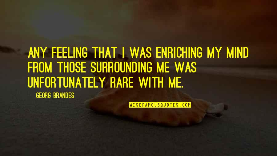 Georg Brandes Quotes By Georg Brandes: Any feeling that I was enriching my mind