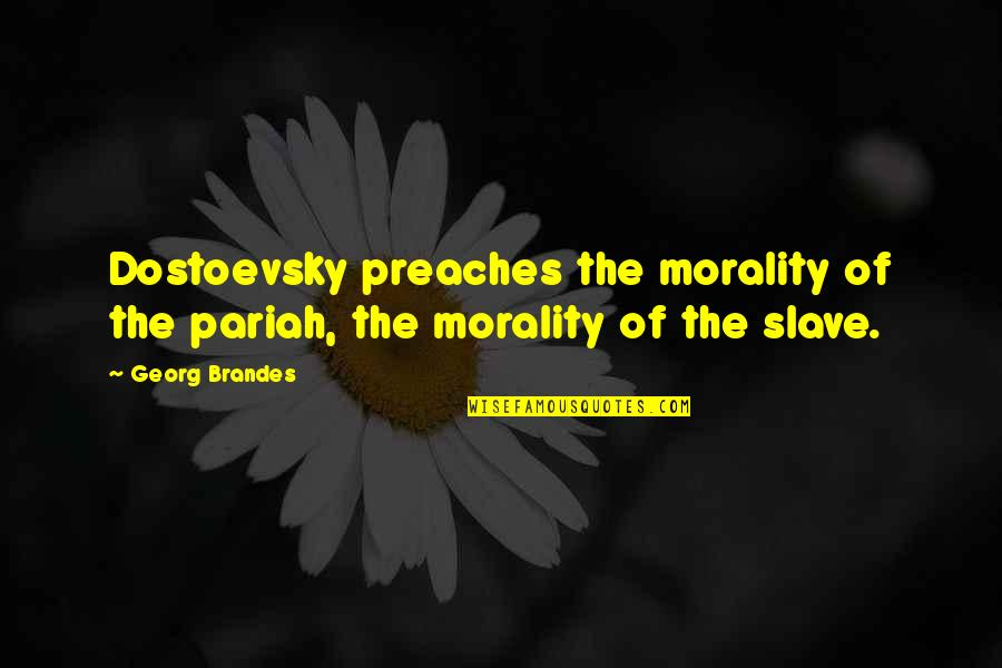 Georg Brandes Quotes By Georg Brandes: Dostoevsky preaches the morality of the pariah, the