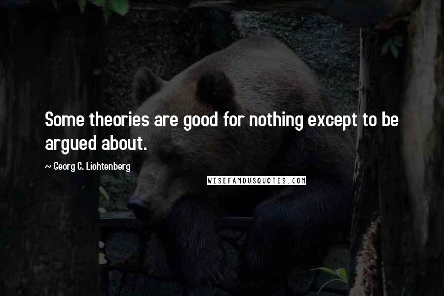 Georg C. Lichtenberg quotes: Some theories are good for nothing except to be argued about.