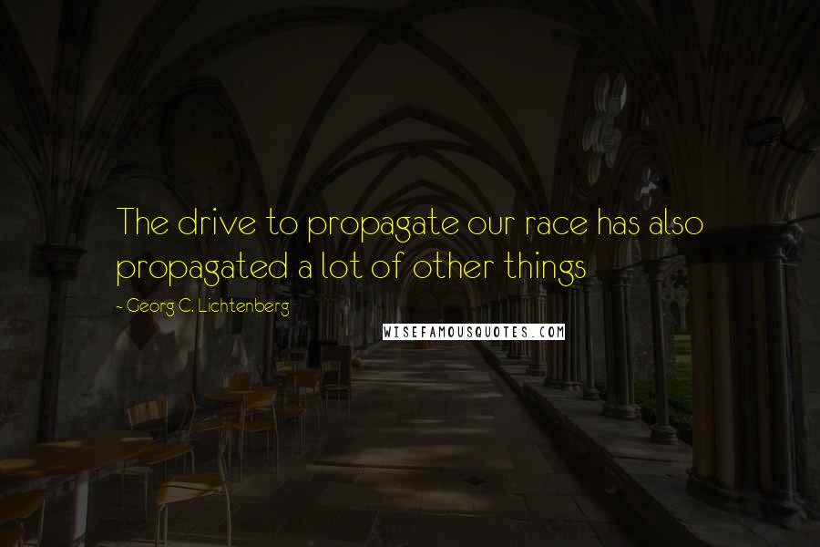 Georg C. Lichtenberg quotes: The drive to propagate our race has also propagated a lot of other things