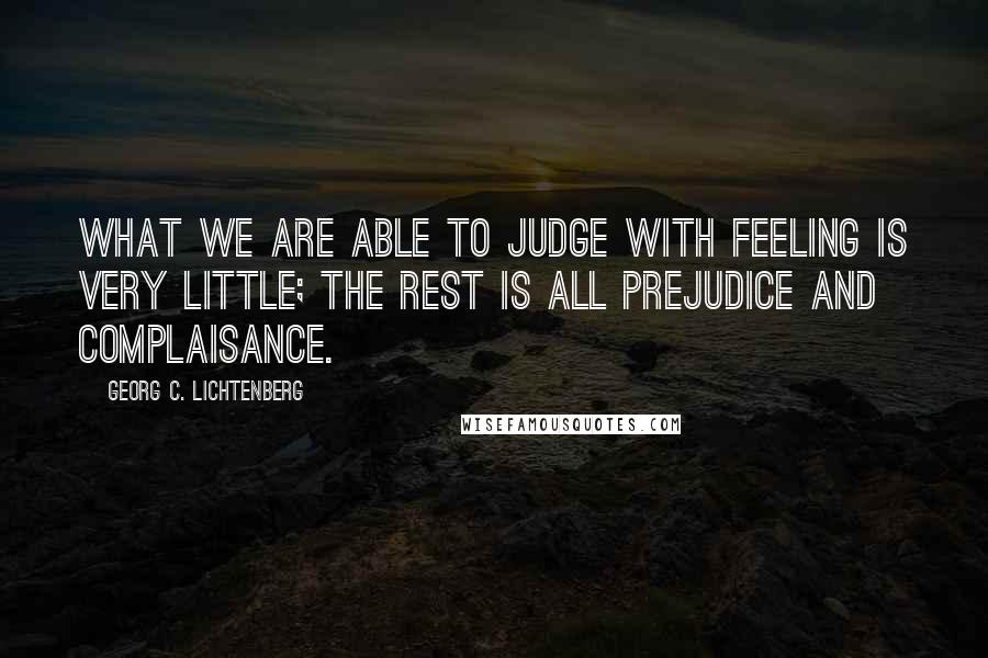 Georg C. Lichtenberg quotes: What we are able to judge with feeling is very little; the rest is all prejudice and complaisance.