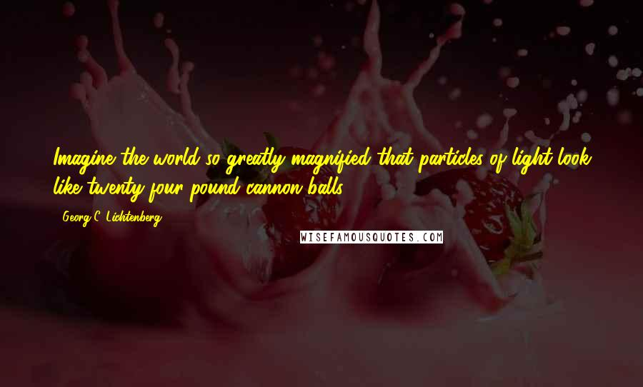 Georg C. Lichtenberg quotes: Imagine the world so greatly magnified that particles of light look like twenty-four-pound cannon balls.