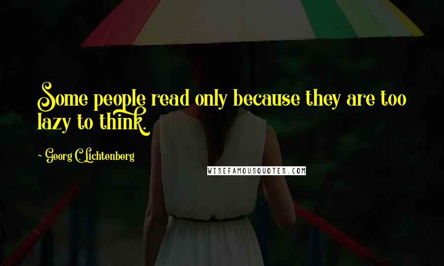 Georg C. Lichtenberg quotes: Some people read only because they are too lazy to think.