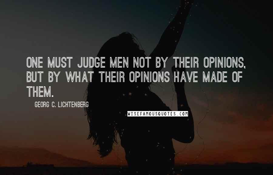 Georg C. Lichtenberg quotes: One must judge men not by their opinions, but by what their opinions have made of them.