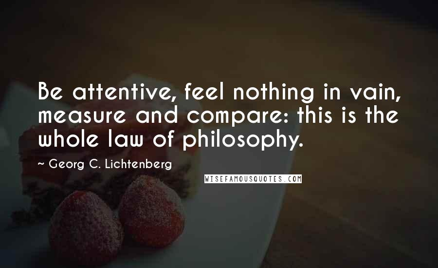 Georg C. Lichtenberg quotes: Be attentive, feel nothing in vain, measure and compare: this is the whole law of philosophy.
