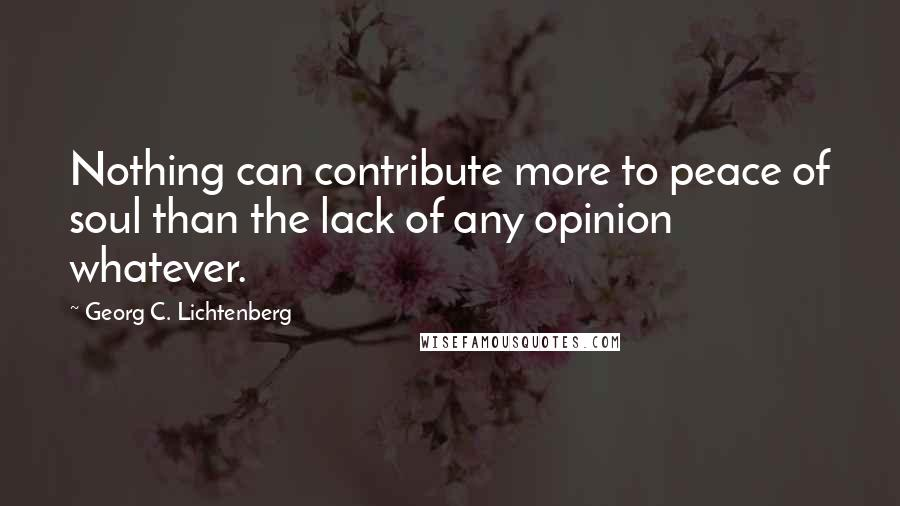 Georg C. Lichtenberg quotes: Nothing can contribute more to peace of soul than the lack of any opinion whatever.