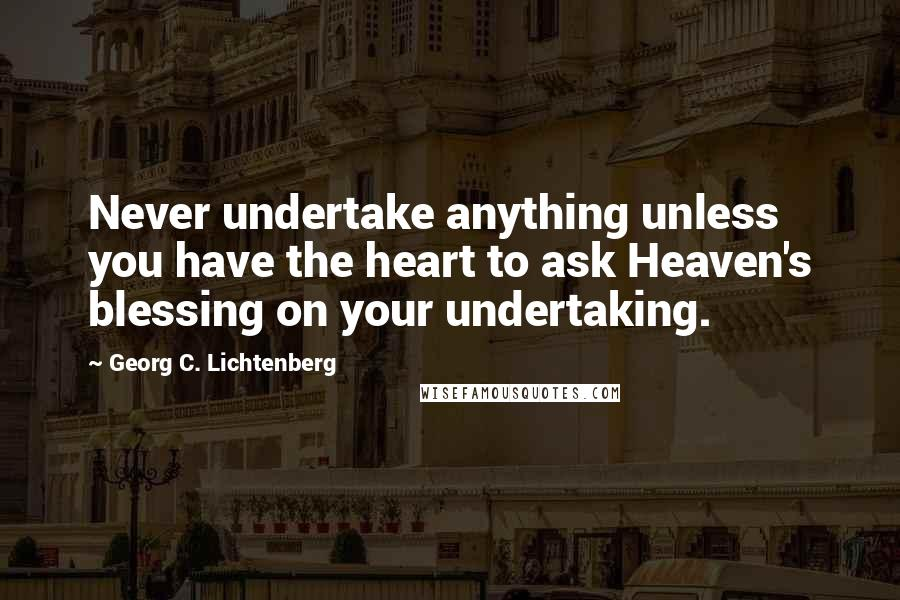 Georg C. Lichtenberg quotes: Never undertake anything unless you have the heart to ask Heaven's blessing on your undertaking.
