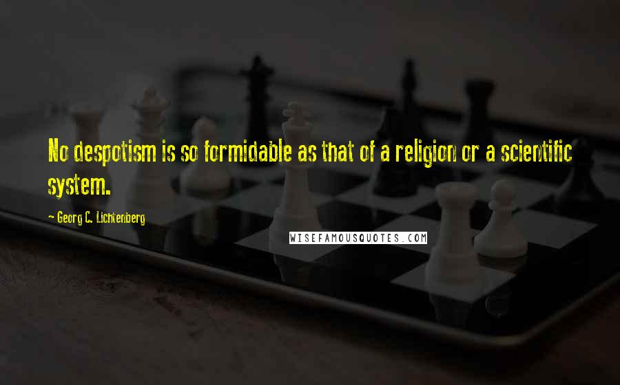 Georg C. Lichtenberg quotes: No despotism is so formidable as that of a religion or a scientific system.