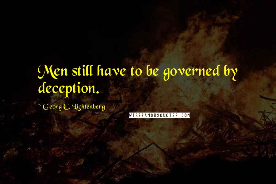Georg C. Lichtenberg quotes: Men still have to be governed by deception.