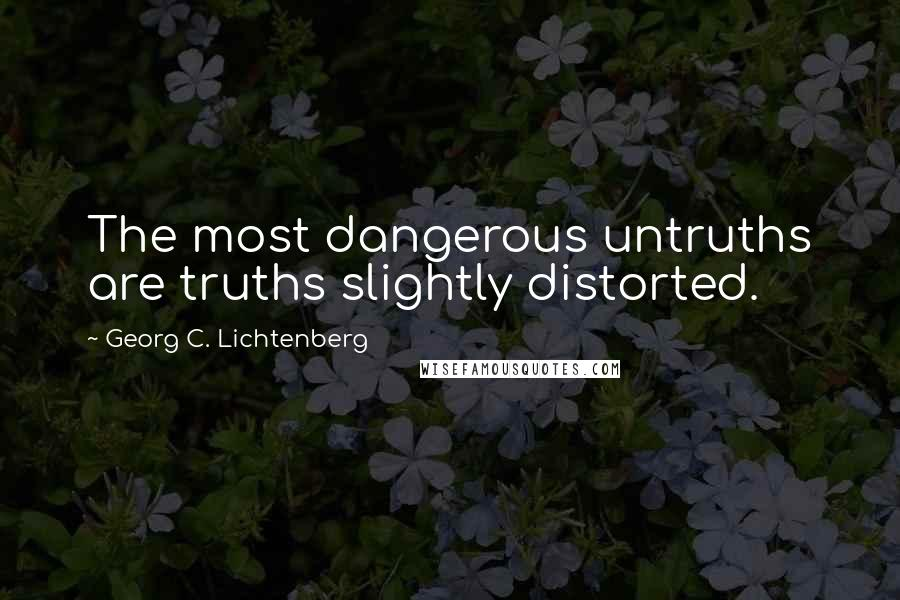 Georg C. Lichtenberg quotes: The most dangerous untruths are truths slightly distorted.