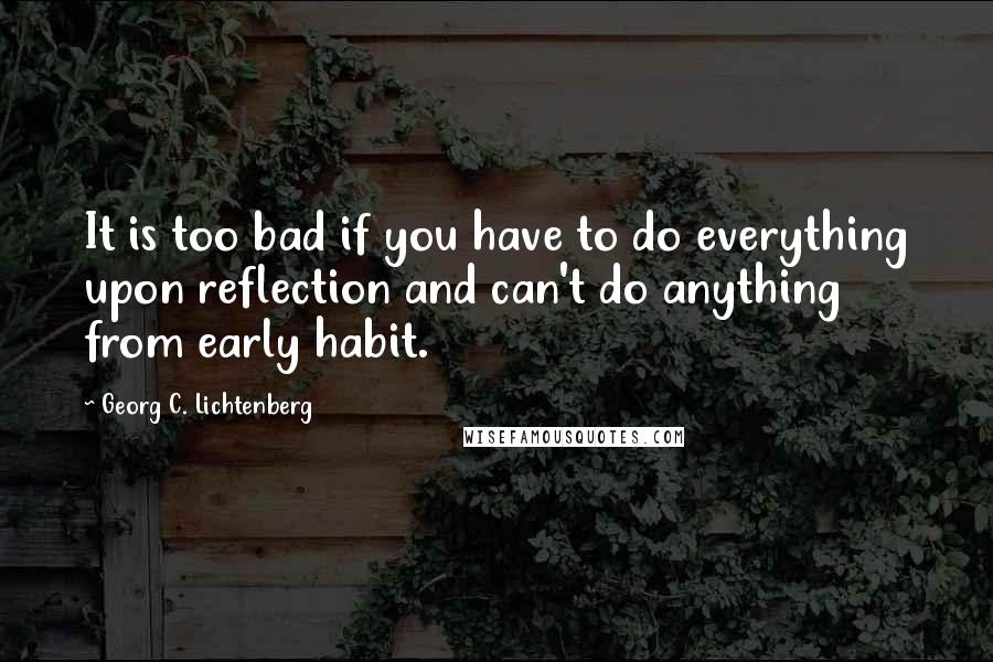 Georg C. Lichtenberg quotes: It is too bad if you have to do everything upon reflection and can't do anything from early habit.