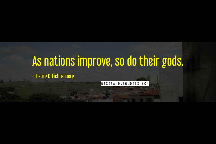 Georg C. Lichtenberg quotes: As nations improve, so do their gods.