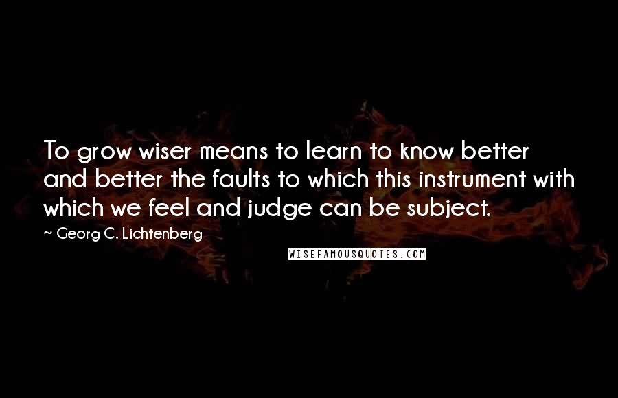 Georg C. Lichtenberg quotes: To grow wiser means to learn to know better and better the faults to which this instrument with which we feel and judge can be subject.