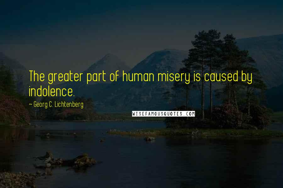 Georg C. Lichtenberg quotes: The greater part of human misery is caused by indolence.